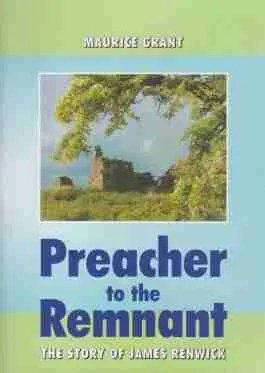 Preacher to the Remnant life of James Renwick by Maurice Grant Scottish Covenanters Reformation Society