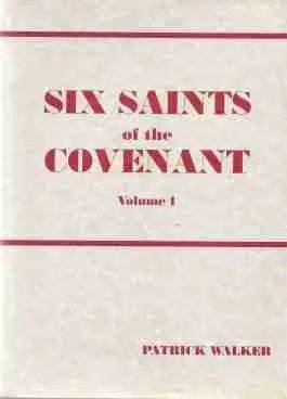 Six Saints of the Covenant by Patrick Walker Richard Cameron Alexander Peden Donald Cargill John Semple Walter Smith John Welwood Scottish Covenanters Field Preachers Martyrs Killing Times Christian Books
