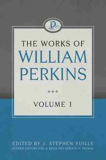 Works of William Perkins, Volume 1 Puritan Reformed Theology