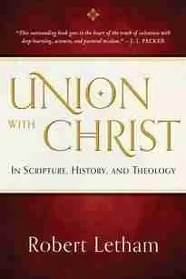 Union with Christ by Robert Letham Reformed Theology