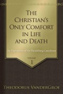 The Christian's Only Comfort in Life and Death by Theodore Vandergroe Reformation Heritage Books