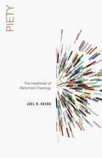 Piety the heartbeat of theology by Joel beeke P&R