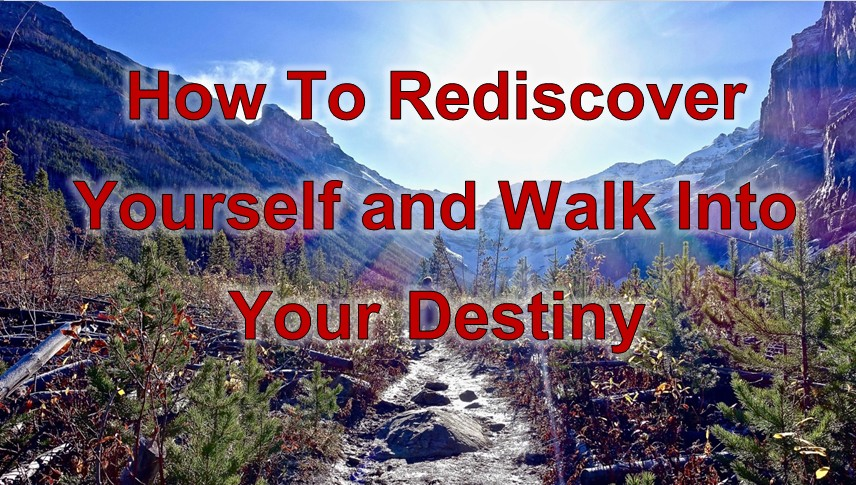 How To Rediscover Yourself and Walk Into Your Destiny