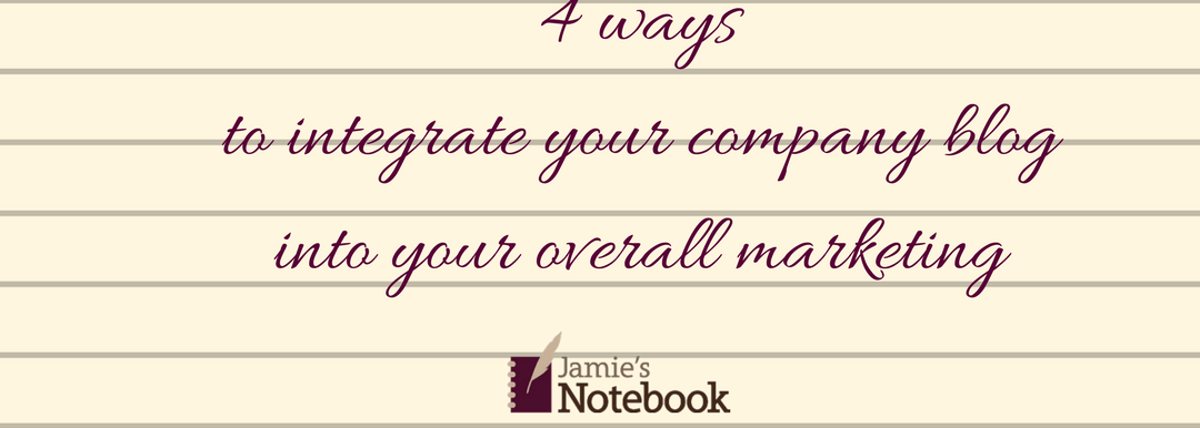 4 ways to integrate your company blog into your overall marketing