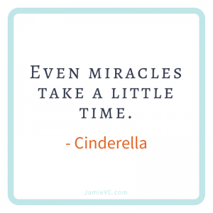 Even miracles take a little time – Cinderella