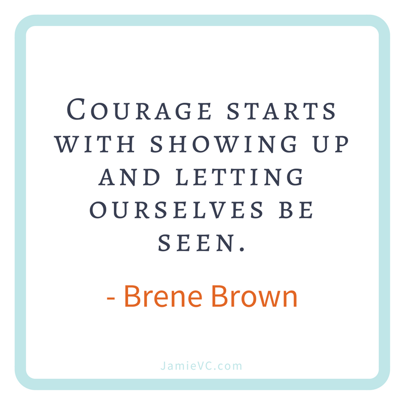 """""""Courage starts with showing up and letting ourselves be seen"""" – Brene Brown"""