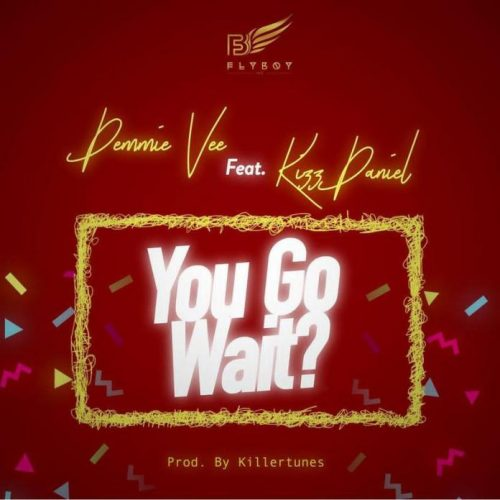 Demmie Vee ft Kizz Daniel – You Go Wait?