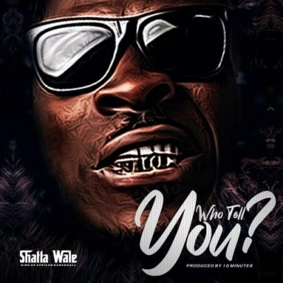 Shatta Wale Who Tell You? MP3 DOWNLOAD