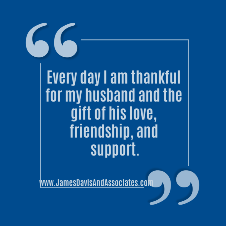 Every day I am thankful for my husband and the gift of his love, friendship, and support.
