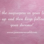 Tell the naysayers in your life to shut up and then keep following your dreams!