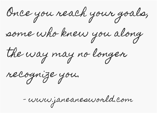 Once you reach your goals, some who knew you along the way may no longer recognize you.