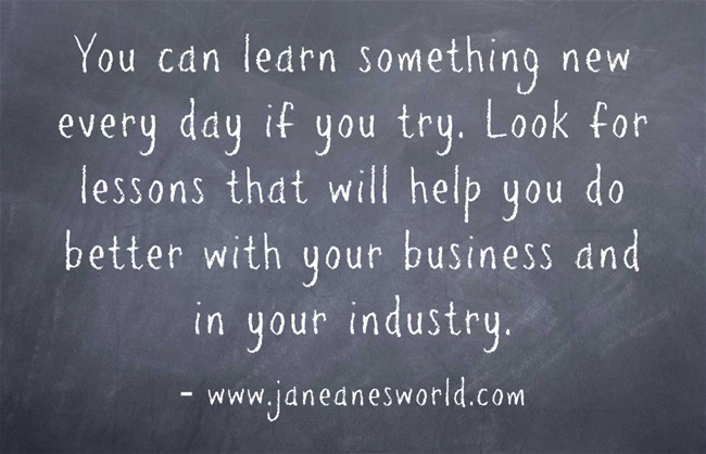 When it comes to your business, there is always something to learn. Each day, take time to learn something that will help you do better in your business.  Once you learn things that will benefit your business, make sure to find a way to store those lessons for when you need them later.