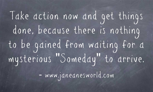 "Take action now and get things done, because there is nothing to be gained from waiting for a mysterious ""Someday"" to arrive. You don't get your way by accident, you get your way by getting up and making things happen. Reward comes when you take action now and work for what you want."