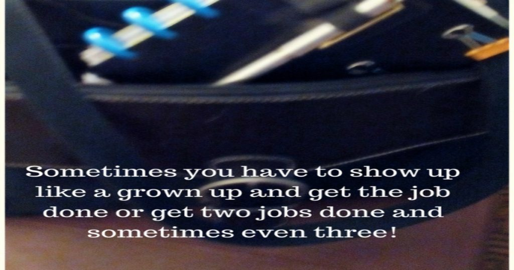 Sometimes you have to show up like a grown up and get thejob done or get two jobs done and sometimes even three!