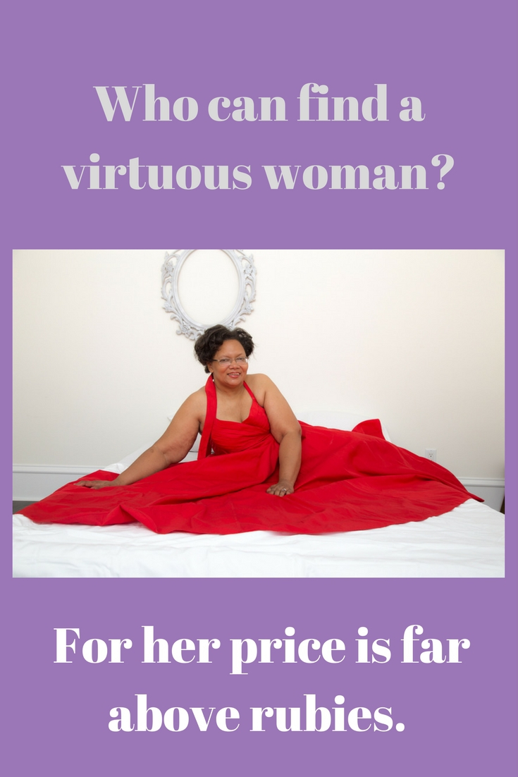 Who can find a virtuous woman. For her price is far above rubies.