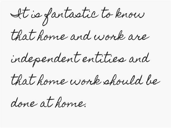 It is fantastic to know that home and work are independent entities and that home work should be done at home.