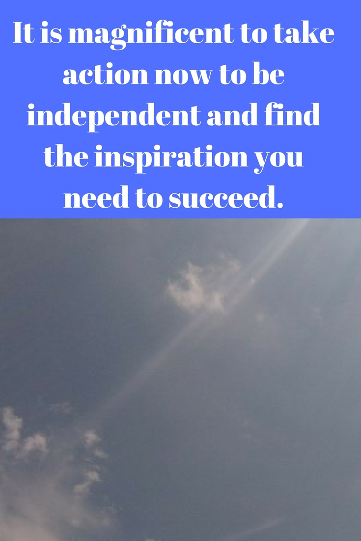 It is magnificent to take action now to be independent and find the inspiration you need to succeed.