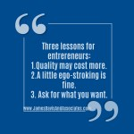 Three lessons for entrepreneurs Quality may cost more. A little ego-stroking is fine. Ask for what you want.