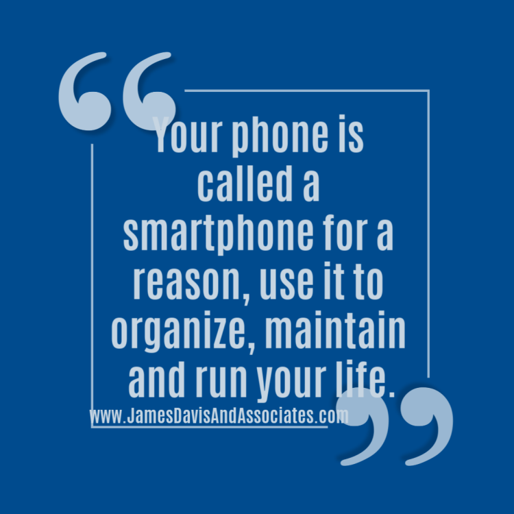 Your phone is called a smartphone for a reason, use it to organize, maintain and run your life.