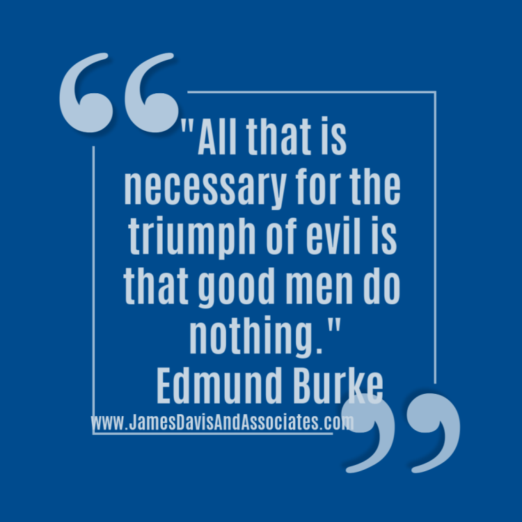 All that is necessary for the triumph of evil is that good men do nothing._ Edmund Burke