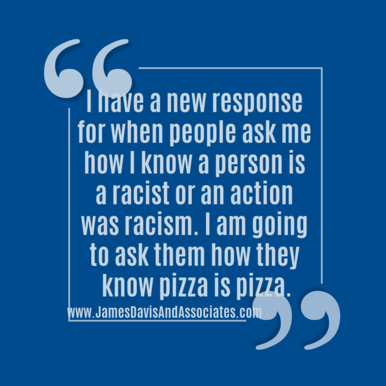 I have a new response for when people ask me how I know a person is a racist or an action was racism. I am going to ask them how they know pizza is pizza.