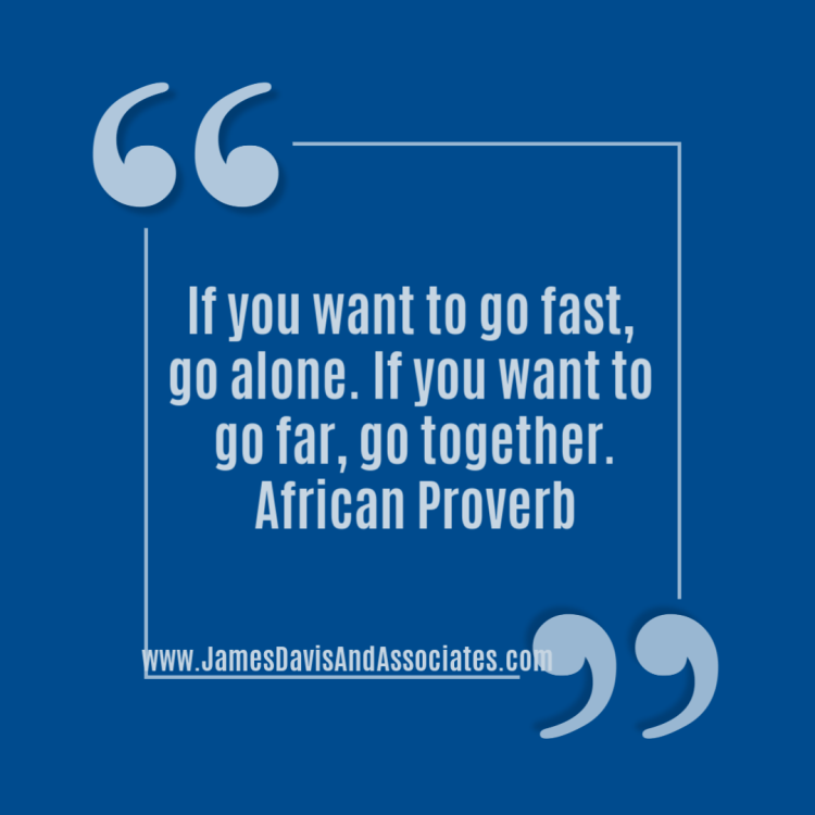 """If you want to go fast, go alone. If you want to go far, go together."""" African Proverb"""