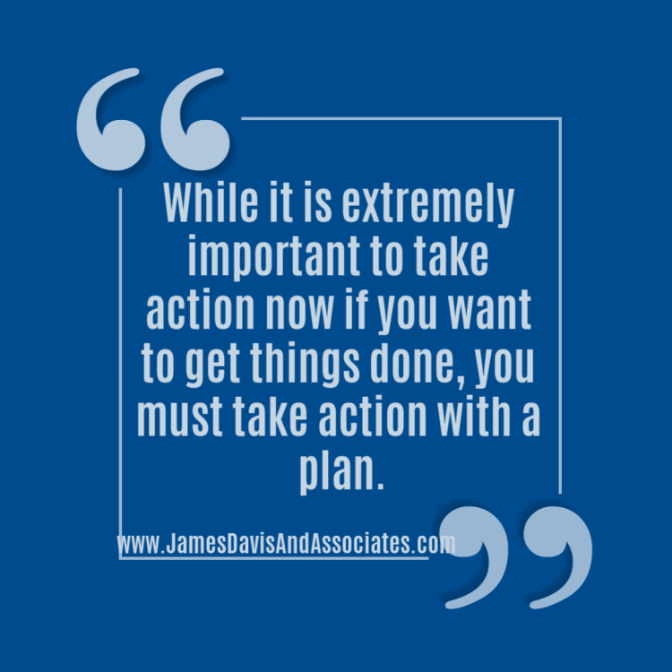While it is extremely important to take action now if you want to get things done, you must take action with a plan.
