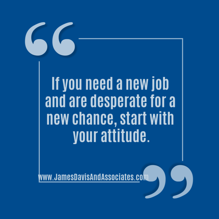 If you need a new job and are desperate for a new chance, start with your attitude.