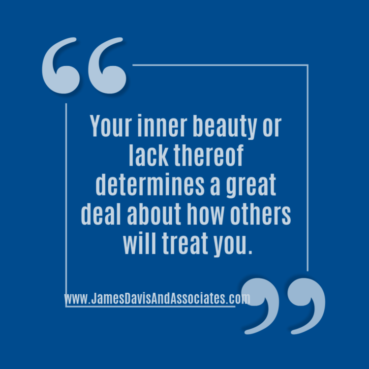 Your inner beauty or lack thereof determines a great deal about how others will treat you.