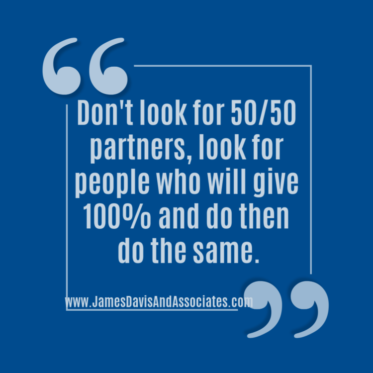 Don't look for 50/50 partners, look for people who will give 100% and do then do the same.""