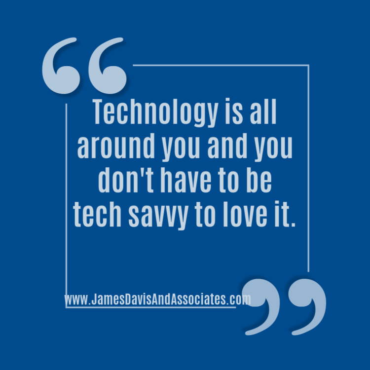 Technology is all around you and you don't have to be tech savvy to love it.
