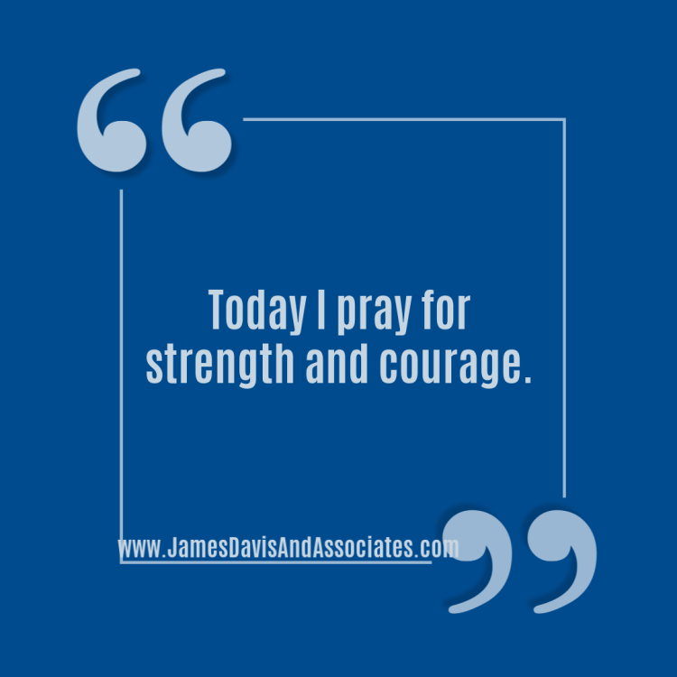 Today I pray for strength and courage.