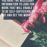 Once you have completed your research and feel you have the necessary information to look for work that will enable you to be self-sufficient, go out and get the work.