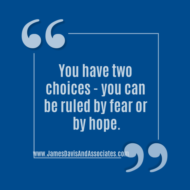 You have two choices - you can be ruled by fear or by hope.