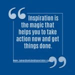 Inspiration is the magic that helps you to take action now and get things done.