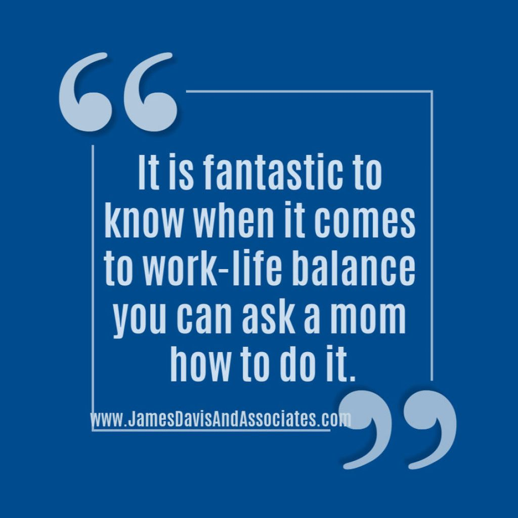 It is fantastic to know when it comes to work-life balance you can ask a mom how to do it.