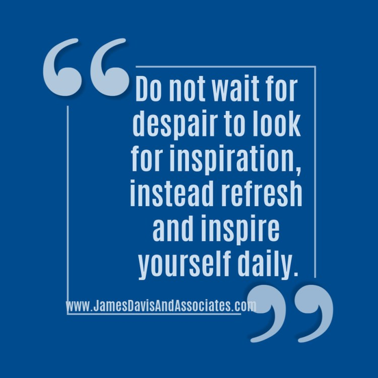 Do not wait for despair to look for inspiration, instead refresh and inspire yourself daily.