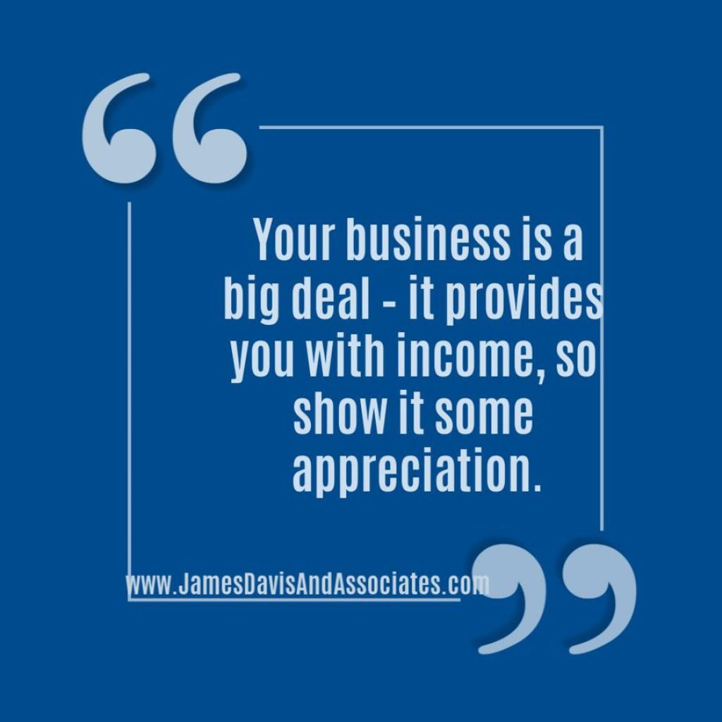 Your business is a big deal – it provides you with income, so show it some appreciation.