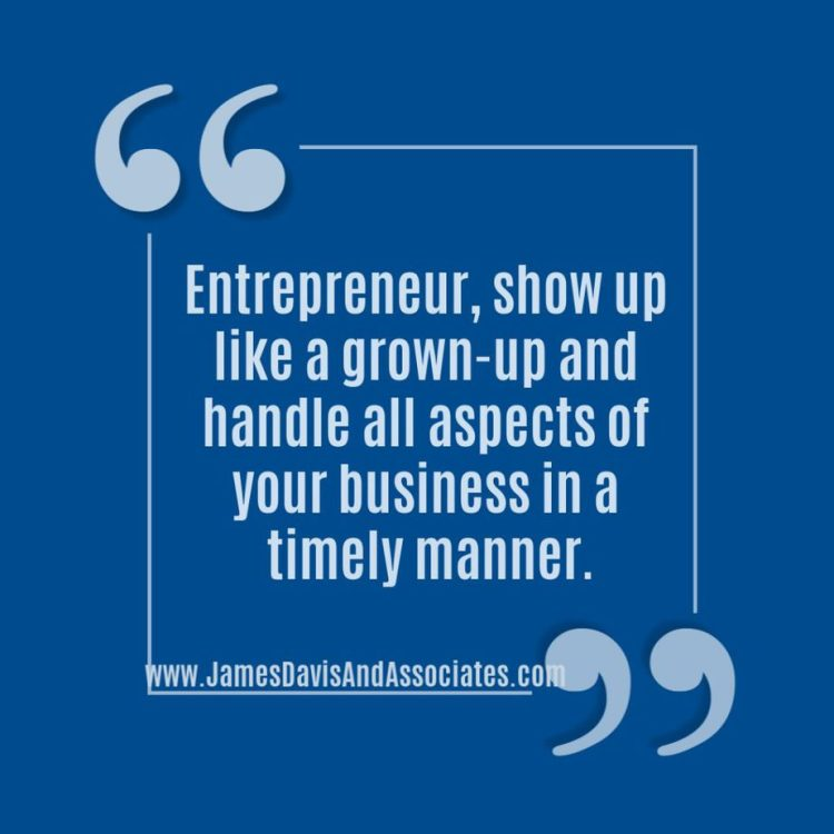Entrepreneur, show up like a grown-up and handle all aspects of your business in a timely manner.