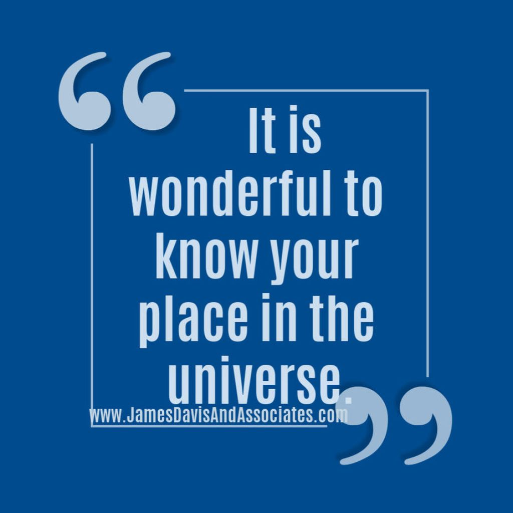 It is wonderful to know your place in the universe