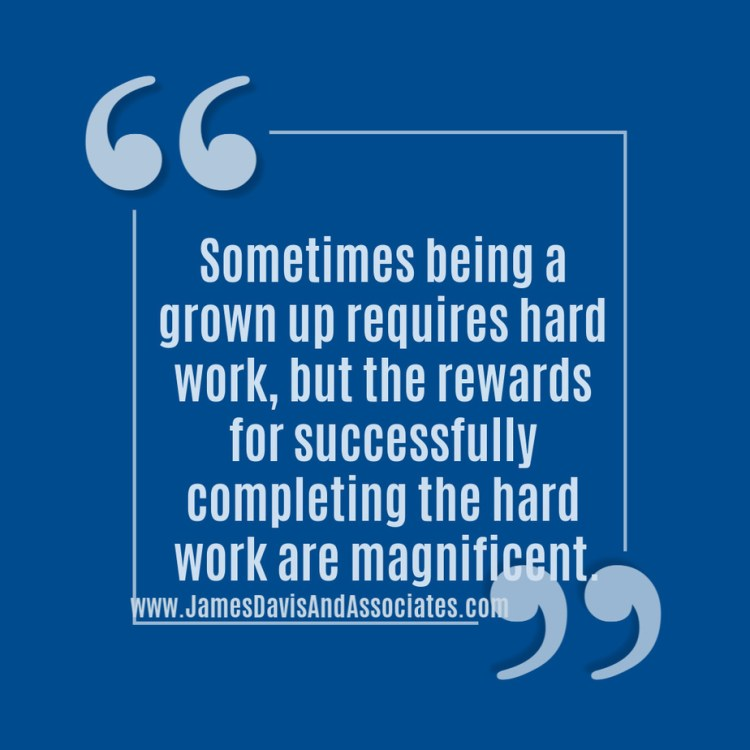 Sometimes being a grown up requires hard work, but the rewards for successfully completing the hard work are magnificent.