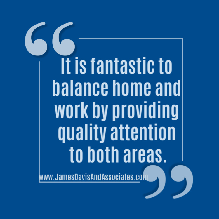 It is fantastic to balance home and work by providing quality attention to both areas.