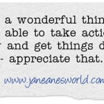 Take action now and be glad that you can because it is a wonderful gift. There are people all over the world who want to do great and wonderful things but they are not able to do so for a variety of reasons