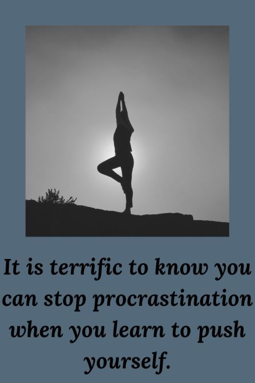 it is terrific to know you can stop procrastination when you learn to push yourself.