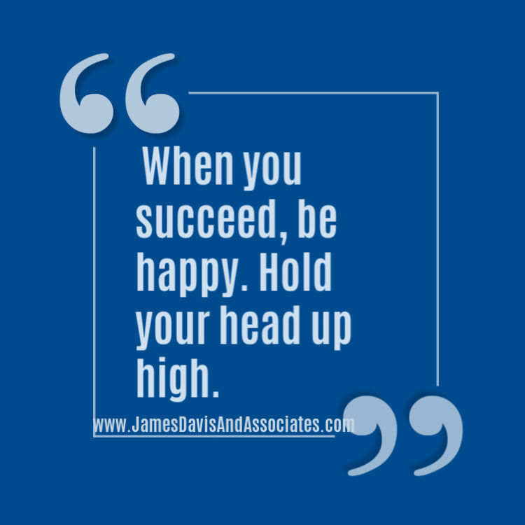 When you succeed, be happy. Hold your head up high.