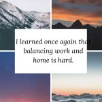 I learned once again that balancing work and home is hard