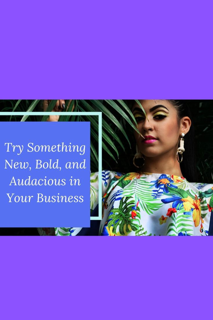 This Year Try Something New, Bold, and Audacious in Your Business