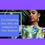 Try Something New, Bold, and Audacious in Your Business