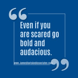 Even if you are scared go bold and audacious.