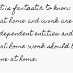 words -It is fantastic to know that home and work are independent entities and that home work should be done at home.